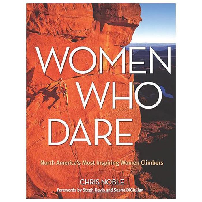 Women Who Dare: America's Most Inpsiring Women Climbers
